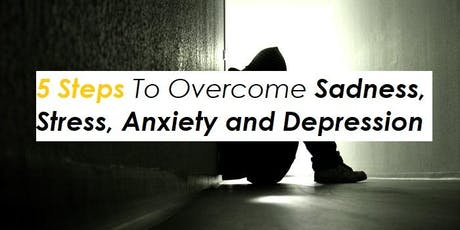 5 Steps To Overcome Sadness, Stress, Anxiety and Depression tickets