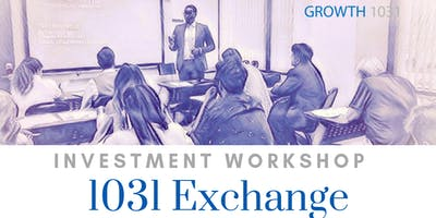 REAL ESTATE INVESTING AND 1031 EXCHANGE WORKSHOP