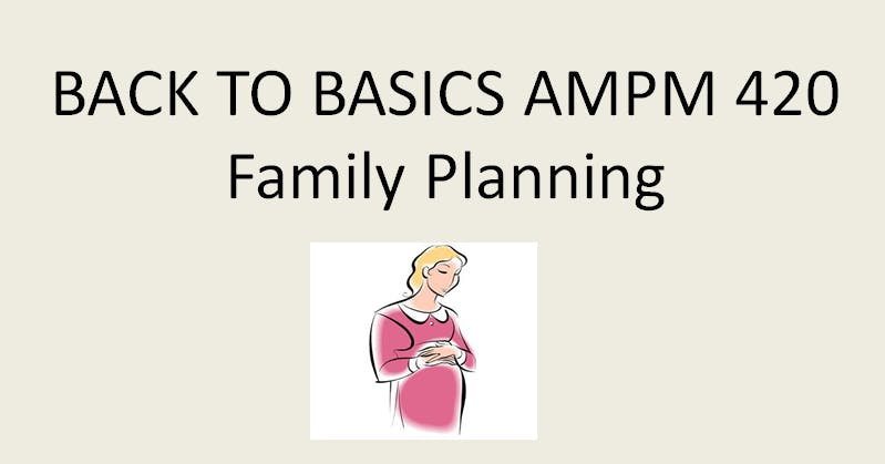 Back To Basics - AMPM 420 Family Planning