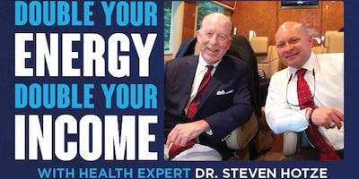 Double your ENERGY Double your INCOME: SPECIAL Event with Dr. Steve Hotze