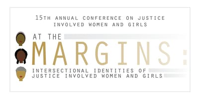 2019 Conference on Justice Involved Women and Girls: At the Margins, Intersectional Identities of Justice Involved Women and Girls