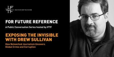 For Future Reference: Exposing the Invisible with Drew Sullivan How Networked Journalism Uncovers Global Crime and Corruption