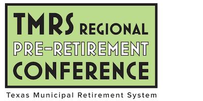 TMRS Regional Pre-Retirement Conference • Schertz, Texas