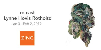 re cast by Lynne Hovis Rotholtz presented by ZINC contemporary