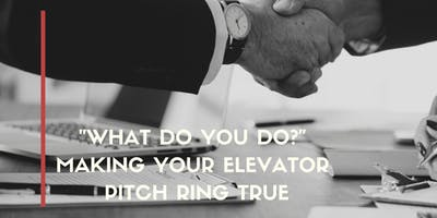 """""""What Do You Do?""""  Make your Elevator Pitch Ring true"""