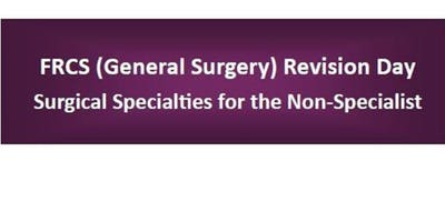 FRCS (General Surgery) Revision Day:  Surgical Specialties for the Non-Specialist
