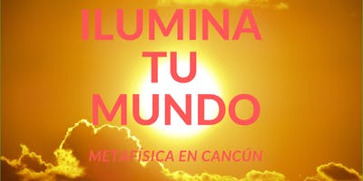 ILUMINA TU MUNDO- Metafísica en Cancún