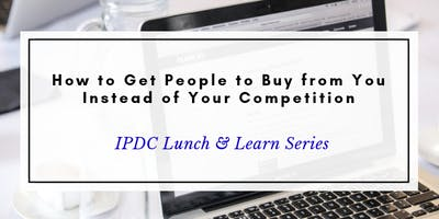 IPDC Lunch & Learn Series: How to Get People to Buy from You Instead of Your Competition
