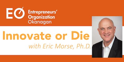 EO Okanagan Presents: Innovate or Die with Eric Morse, Ph.D.