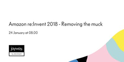 Amazon re:Invent 2018 - Removing the muck