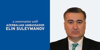 A Conversation with Azerbaijan Ambassador Elin Suleymanov