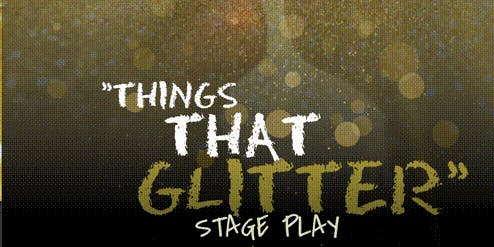Things That Glitter Stage Play FINAL SHOW