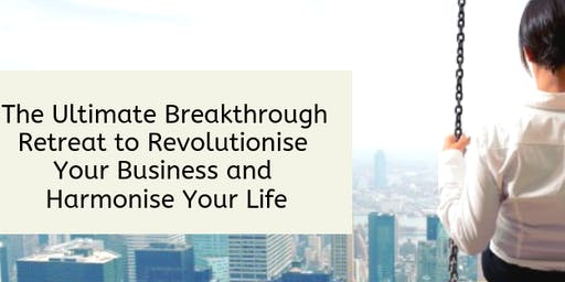 The Ultimate Breakthrough Retreat to Revolutionise Your Business and Harmonise your Life