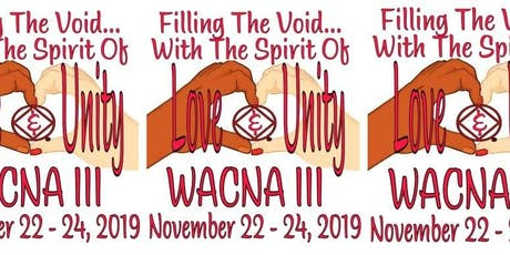 "WACNA III - 2019 ""Filling The Void... With The Spirit Of Love & Unity"" tickets"