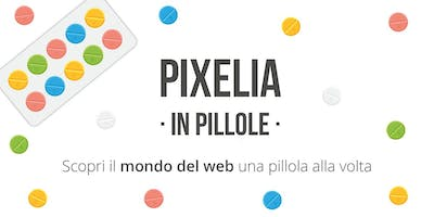 Pixelia in Pillole: Strumenti di Web Marketing
