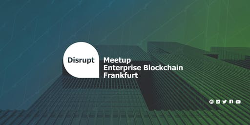 Disrupt Meetup | Enterprise Blockchain Frankfurt