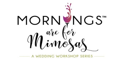Mornings are for Mimosas: A Wedding Workshop Series-Spring 2019