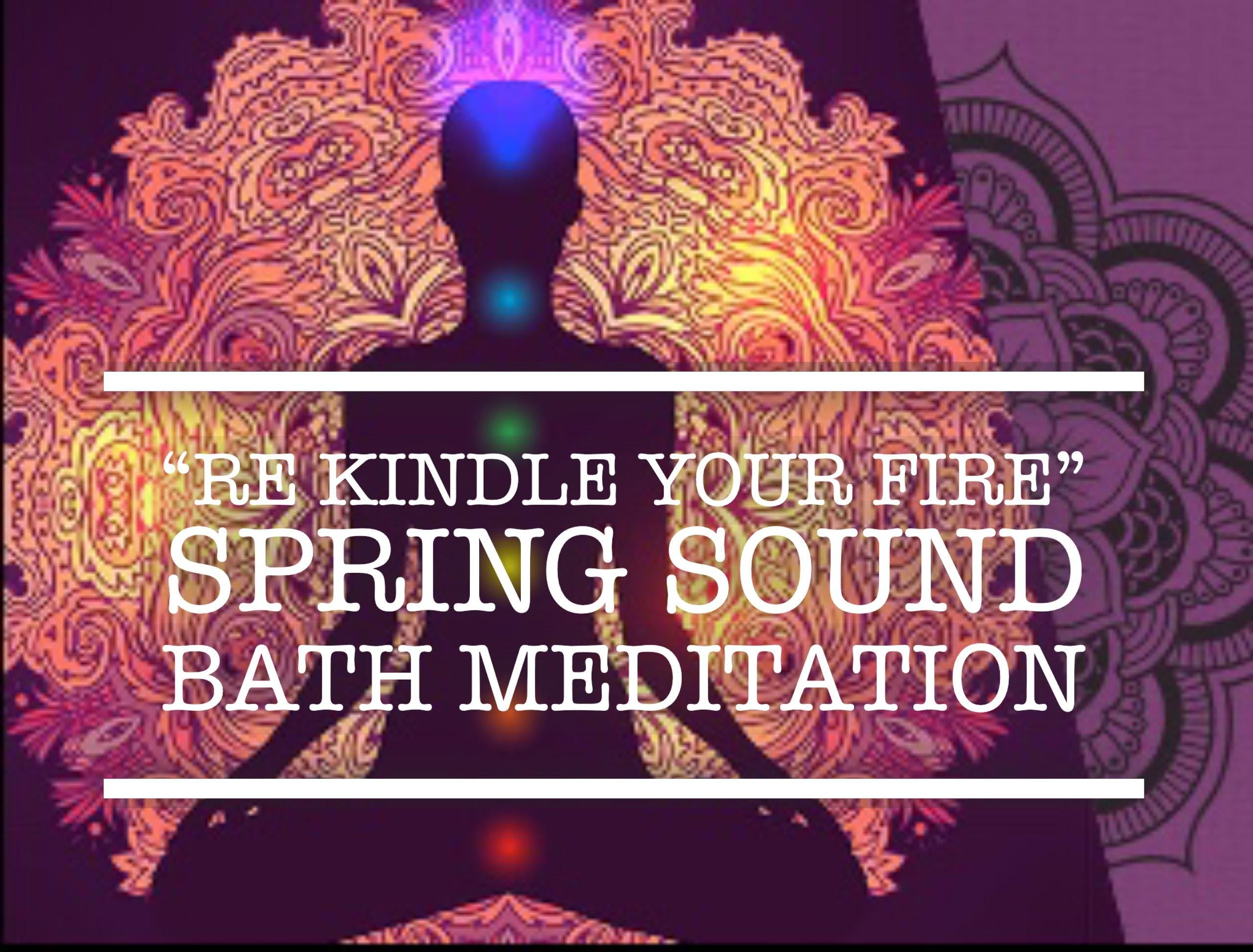 """""""Re Kindle Your Fire""""  Spring Sound Bath"""