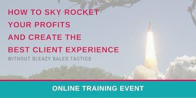 How To Sky Rocket Your Profits and Create The Best Client Experience Without Sleazy Sales Tactics (Free ONLINE Event) 03/11 3PM EST
