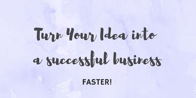 Turn Your Idea into a Successful Business faster,