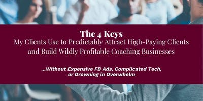 4 Keys To Predictably Attract High Paying Clients (Online FREE Event)