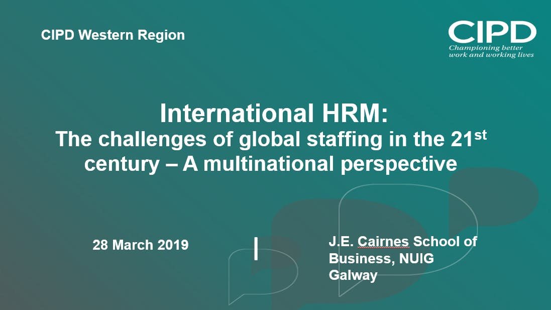 International HRM: The challenges of global staffing in the 21st century – A multinational perspective - CIPD Western Region