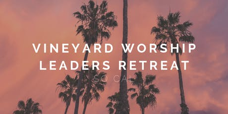Vineyard Worship Leaders Retreat SO CAL 2019 tickets