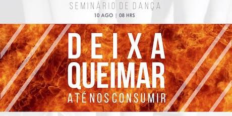 SEMINÁRIO DE DANÇA DEIXA QUEIMAR, ATÉ NOS CONSUMIR! ingressos