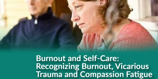 BURN OUT AND SELF-CARE: RECOGNIZING BURNOUT,  VICARIOUS TRAUMA AND COMPASSION FATIGUE.