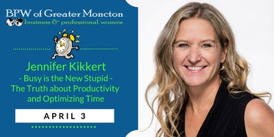 BPW Moncton April 3 Meeting - Busy is the New Stupid with Guest Speaker Jennifer Kikkert
