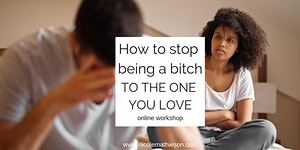 How to stop being a bitch to the one you love