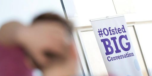 Ofsted Big Conversation West Midlands Open Meeting 18th October 2019