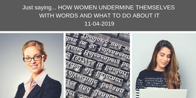 Just saying... HOW WOMEN UNDERMINE THEMSELVES WITH WORDS AND WHAT TO DO ABOUT IT