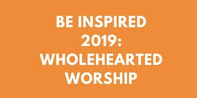 Be Inspired 2019: Wholehearted Worship #BIWHW