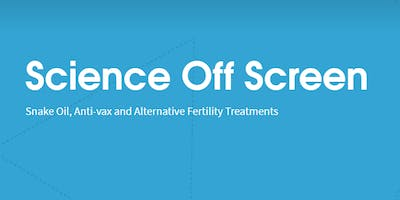 Science Off Screen: Snake Oil, Anti-vax and Alternative Fertility Treatments