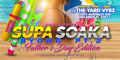 3rd Annual SUPA SOAKA BYOWG PT.2 Father's Day Edition