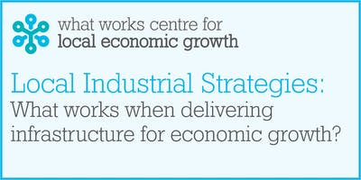 Local Industrial Strategies: what works in upgrading infrastructure to boost local economic growth