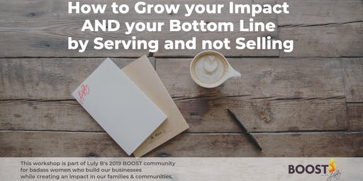 How to Grow your Impact AND your Bottom Line by Serving and not Selling