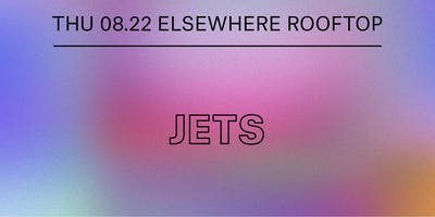 JETS @ Elsewhere (Rooftop)