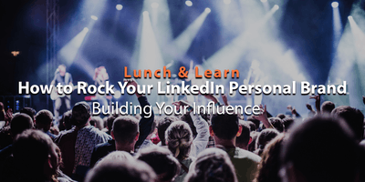 Lunch & Learn: How to a Rock Your LinkedIn Personal Brand – Building Your Influence