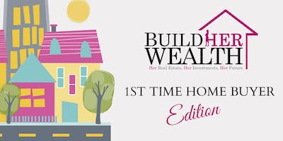 Build Her Wealth Presents: The 1st Time Home Buyer Edition