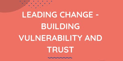 Leading change - building vulnerability and trust