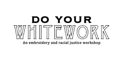 Do Your WHITEWORK: embroidery & racial justice workshop