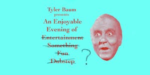 Tyler Baum presents An Enjoyable Evening of ?