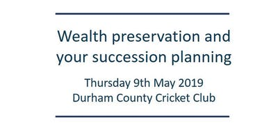 Wealth Preservation and your Succession Planning      Thursday 9th May 2019