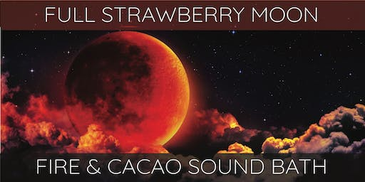 SOLD OUT ~ Full Strawberry Moon ~ Cacao & Fire Ceremony Sound Bath