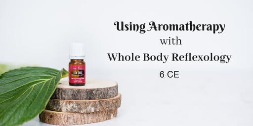 Using Aromatherapy with Whole Body Reflexology – 6 CE hours