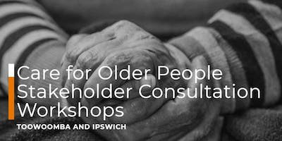 Care for Older People Stakeholder Consultation Workshop - Toowoomba
