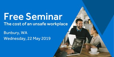 Free Seminar: The cost of an unsafe workplace – Bunbury, 22th May