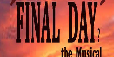 """Final Day? the Musical""  READINGS: May 20 @ 7 pm & May 21 @ 3 pm & 7 pm , 2019"